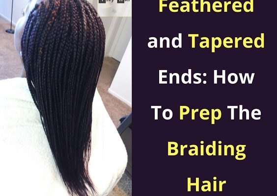 Feathered and Tapered Ends on Braids: How To Prep The Braiding Hair